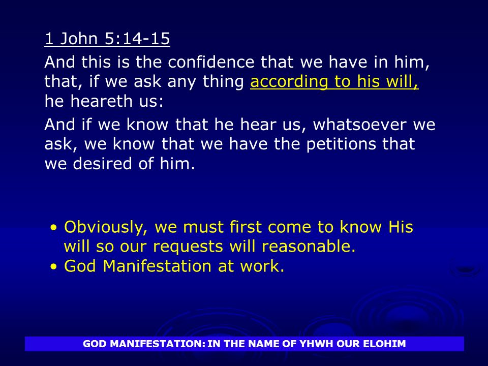 GOD MANIFESTATION: IN THE NAME OF YHWH OUR ELOHIM 1 John 5:14-15 And this is the confidence that we have in him, that, if we ask any thing according to his will, he heareth us: And if we know that he hear us, whatsoever we ask, we know that we have the petitions that we desired of him.