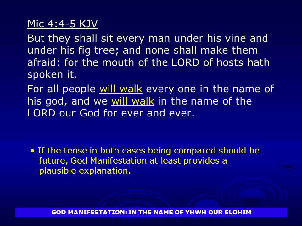 GOD MANIFESTATION: IN THE NAME OF YHWH OUR ELOHIM Mic 4:4-5 KJV But they shall sit every man under his vine and under his fig tree; and none shall make them afraid: for the mouth of the LORD of hosts hath spoken it.