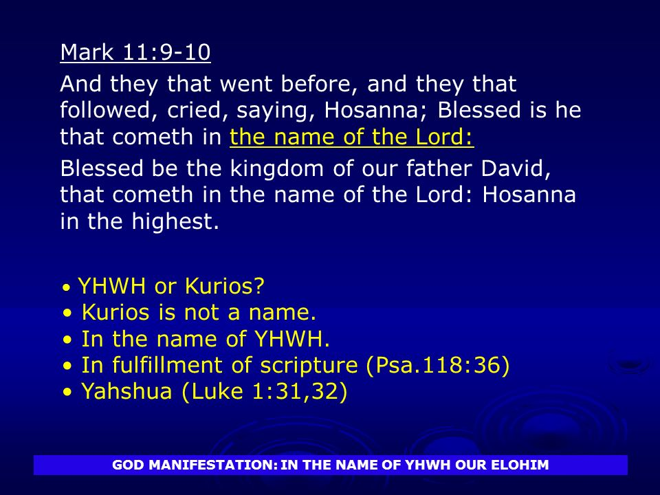 GOD MANIFESTATION: IN THE NAME OF YHWH OUR ELOHIM Mark 11:9-10 And they that went before, and they that followed, cried, saying, Hosanna; Blessed is he that cometh in the name of the Lord: Blessed be the kingdom of our father David, that cometh in the name of the Lord: Hosanna in the highest.
