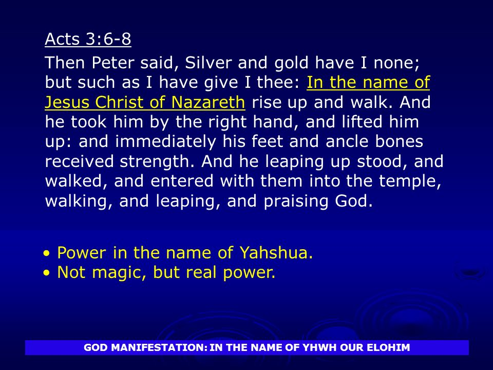 GOD MANIFESTATION: IN THE NAME OF YHWH OUR ELOHIM Acts 3:6-8 Then Peter said, Silver and gold have I none; but such as I have give I thee: In the name