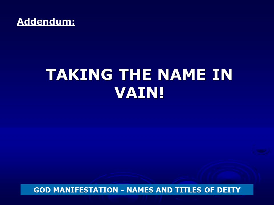 TAKING THE NAME IN VAIN! GOD MANIFESTATION - NAMES AND TITLES OF DEITY Addendum: