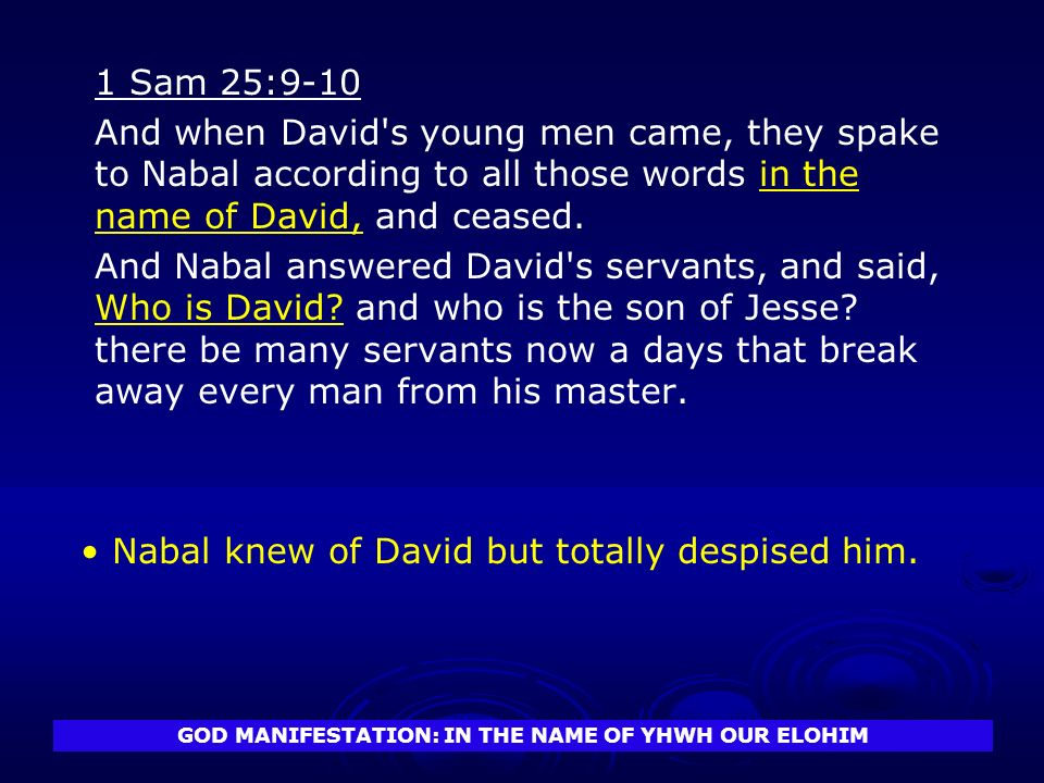 GOD MANIFESTATION: IN THE NAME OF YHWH OUR ELOHIM 1 Sam 25:9-10 And when David s young men came, they spake to Nabal according to all those words in the name of David, and ceased.