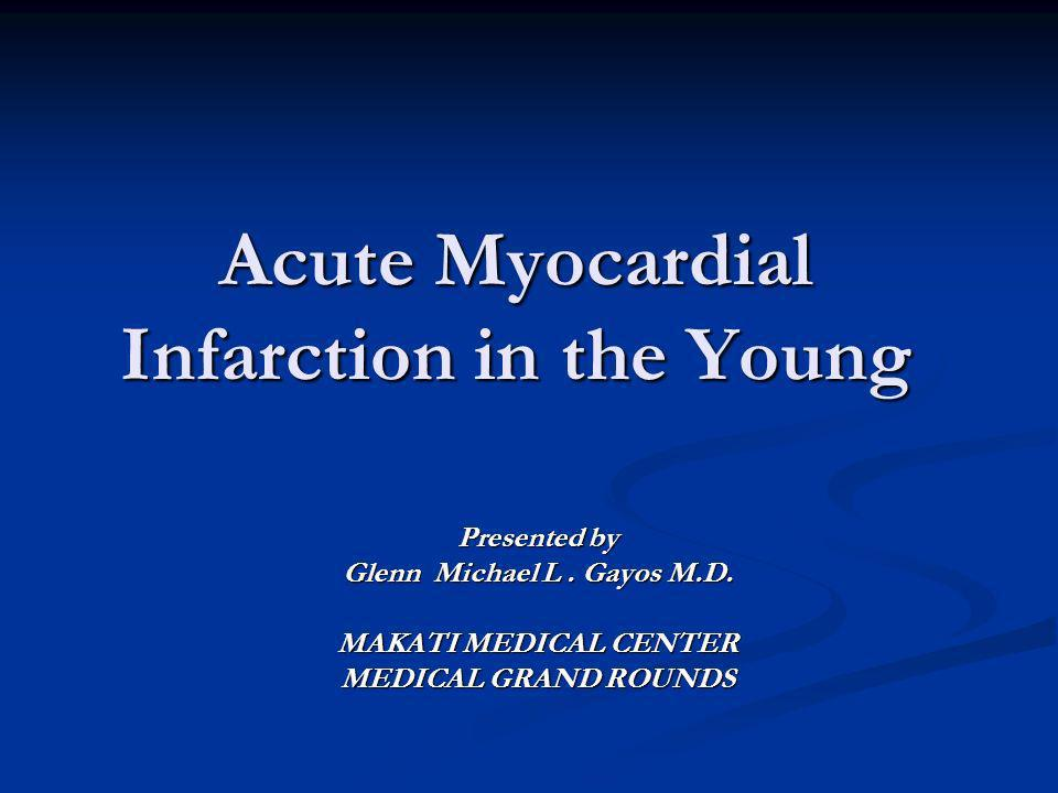 Acute Myocardial Infarction in the Young Presented by Glenn Michael L. Gayos M.D. MAKATI MEDICAL CENTER MEDICAL GRAND ROUNDS