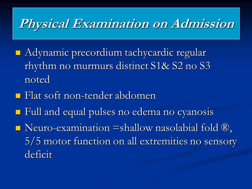 Physical Examination on Admission Adynamic precordium tachycardic regular rhythm no murmurs distinct S1& S2 no S3 noted Adynamic precordium tachycardi