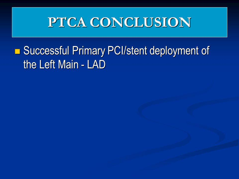 PTCA CONCLUSION Successful Primary PCI/stent deployment of the Left Main - LAD Successful Primary PCI/stent deployment of the Left Main - LAD
