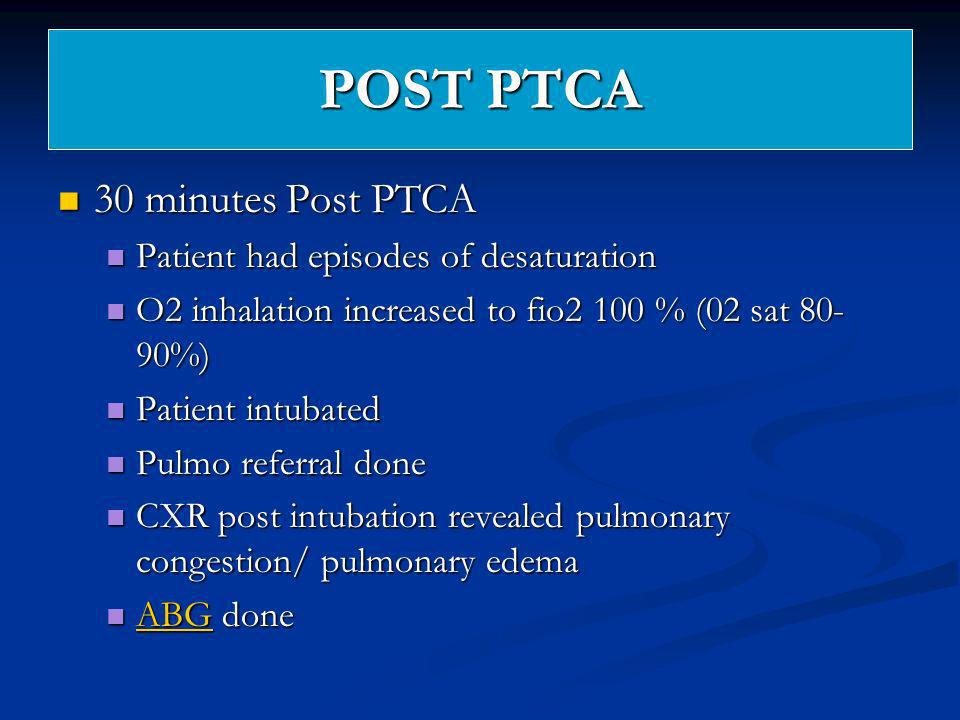 POST PTCA 30 minutes Post PTCA 30 minutes Post PTCA Patient had episodes of desaturation Patient had episodes of desaturation O2 inhalation increased