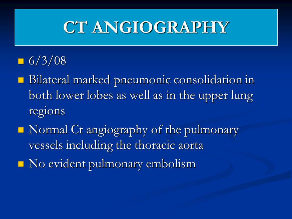 CT ANGIOGRAPHY 6/3/08 6/3/08 Bilateral marked pneumonic consolidation in both lower lobes as well as in the upper lung regions Bilateral marked pneumo
