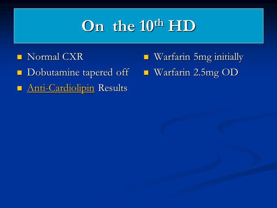 On the 10 th HD Normal CXR Normal CXR Dobutamine tapered off Dobutamine tapered off Anti-Cardiolipin Results Anti-Cardiolipin Results Anti-Cardiolipin