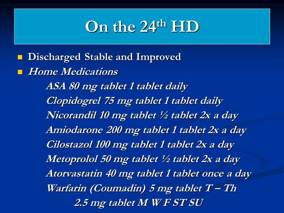 On the 24 th HD Discharged Stable and Improved Discharged Stable and Improved Home Medications Home Medications ASA 80 mg tablet 1 tablet daily Clopid