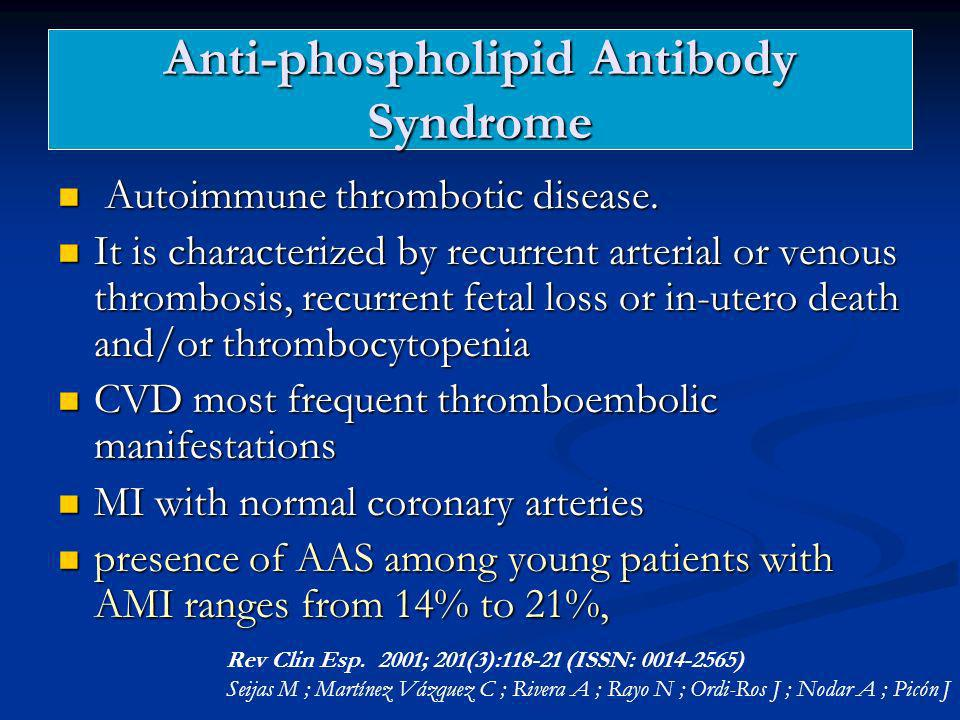 Anti-phospholipid Antibody Syndrome Autoimmune thrombotic disease. Autoimmune thrombotic disease. It is characterized by recurrent arterial or venous