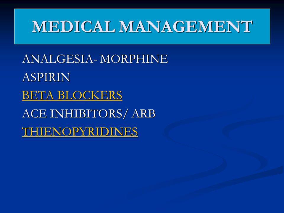 MEDICAL MANAGEMENT ANALGESIA- MORPHINE ASPIRIN BETA BLOCKERS BETA BLOCKERS ACE INHIBITORS/ ARB THIENOPYRIDINES