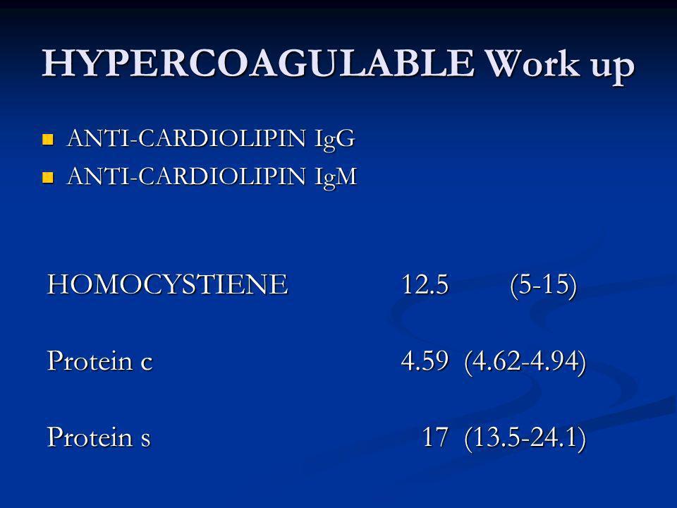 HYPERCOAGULABLE Work up ANTI-CARDIOLIPIN IgG ANTI-CARDIOLIPIN IgG ANTI-CARDIOLIPIN IgM ANTI-CARDIOLIPIN IgM HOMOCYSTIENE12.5(5-15) Protein c 4.59(4.62