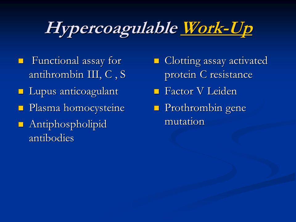 Hypercoagulable Work-Up Work-Up Functional assay for antihrombin III, C, S Functional assay for antihrombin III, C, S Lupus anticoagulant Lupus antico