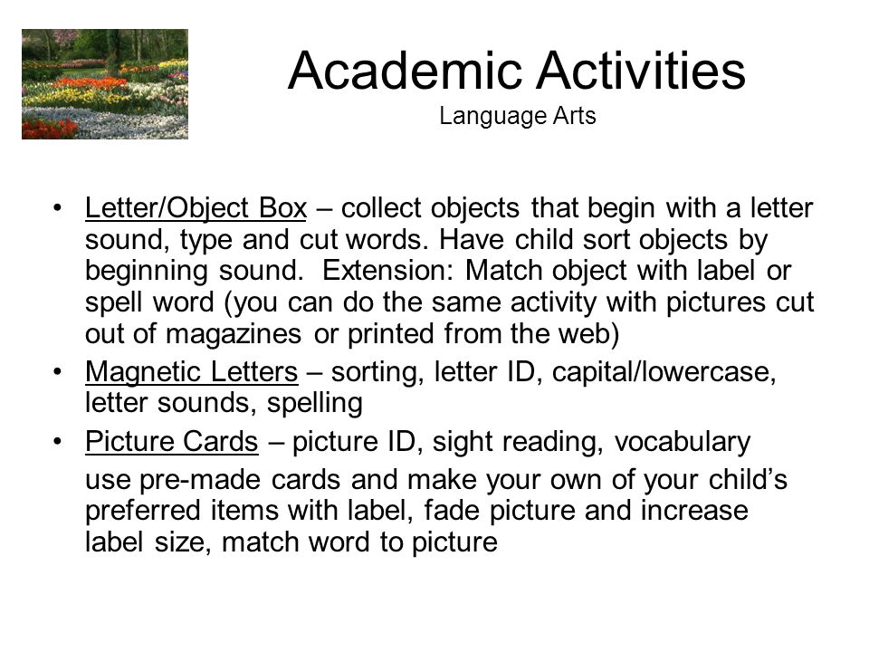Academic Activities Language Arts Letter/Object Box – collect objects that begin with a letter sound, type and cut words. Have child sort objects by b