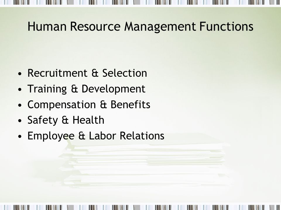 Human Resource Management Functions Recruitment & Selection Training & Development Compensation & Benefits Safety & Health Employee & Labor Relations