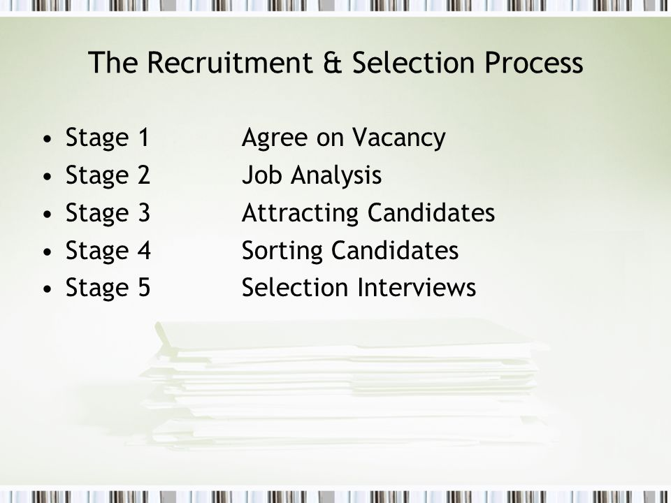 The Recruitment & Selection Process Stage 1Agree on Vacancy Stage 2Job Analysis Stage 3Attracting Candidates Stage 4Sorting Candidates Stage 5Selectio
