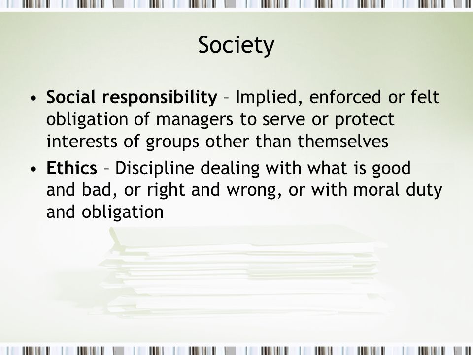 Society Social responsibility – Implied, enforced or felt obligation of managers to serve or protect interests of groups other than themselves Ethics