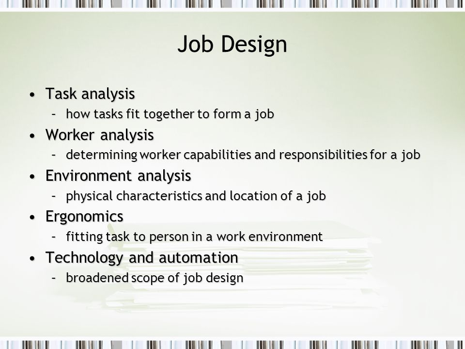 Job Design Task analysisTask analysis –how tasks fit together to form a job Worker analysisWorker analysis –determining worker capabilities and respon
