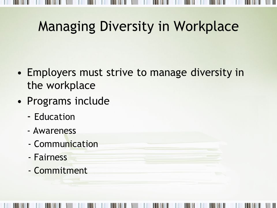 Managing Diversity in Workplace Employers must strive to manage diversity in the workplace Programs include - Education - Awareness - Communication -