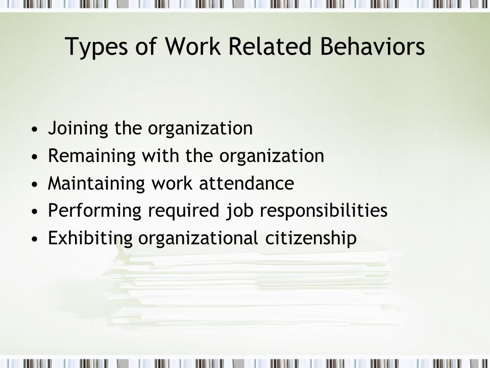 Types of Work Related Behaviors Joining the organization Remaining with the organization Maintaining work attendance Performing required job responsib