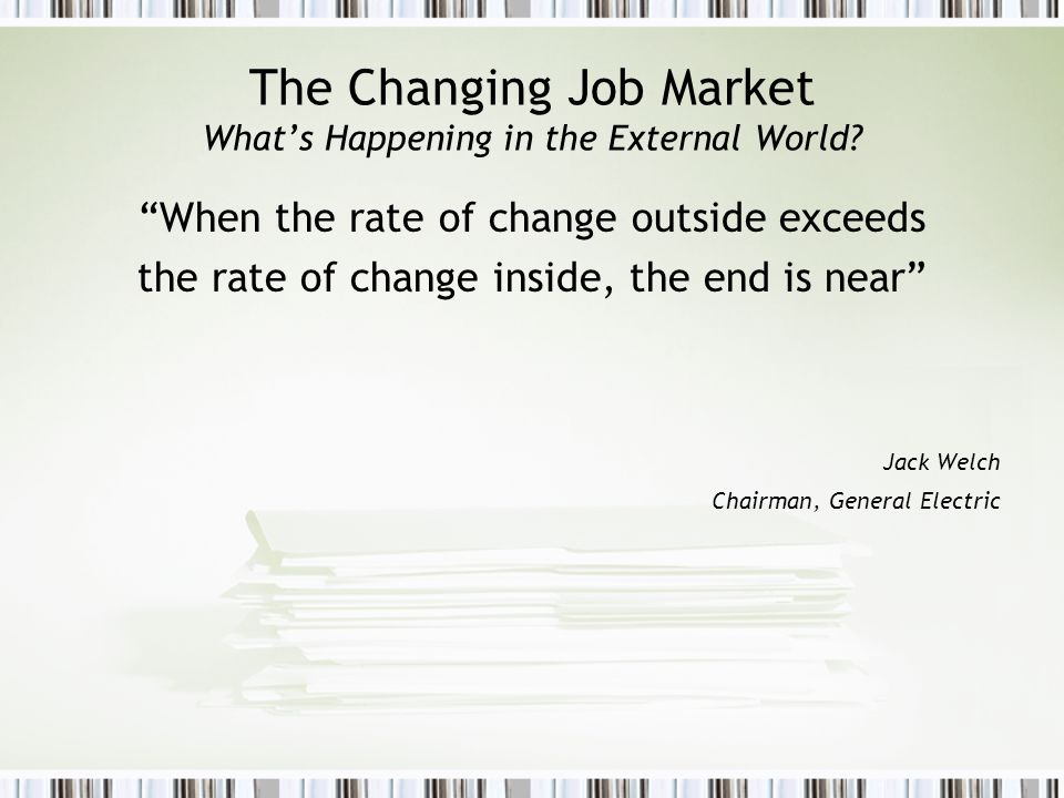 The Changing Job Market Whats Happening in the External World? When the rate of change outside exceeds the rate of change inside, the end is near Jack