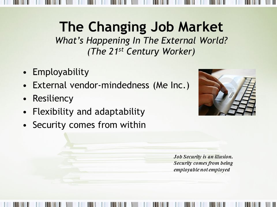 The Changing Job Market Whats Happening In The External World? (The 21 st Century Worker) Employability External vendor-mindedness (Me Inc.) Resilienc