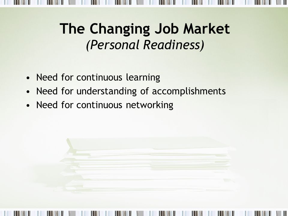The Changing Job Market (Personal Readiness) Need for continuous learning Need for understanding of accomplishments Need for continuous networking