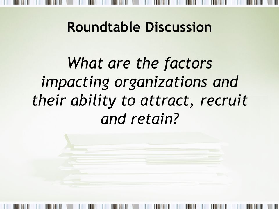 Roundtable Discussion What are the factors impacting organizations and their ability to attract, recruit and retain?