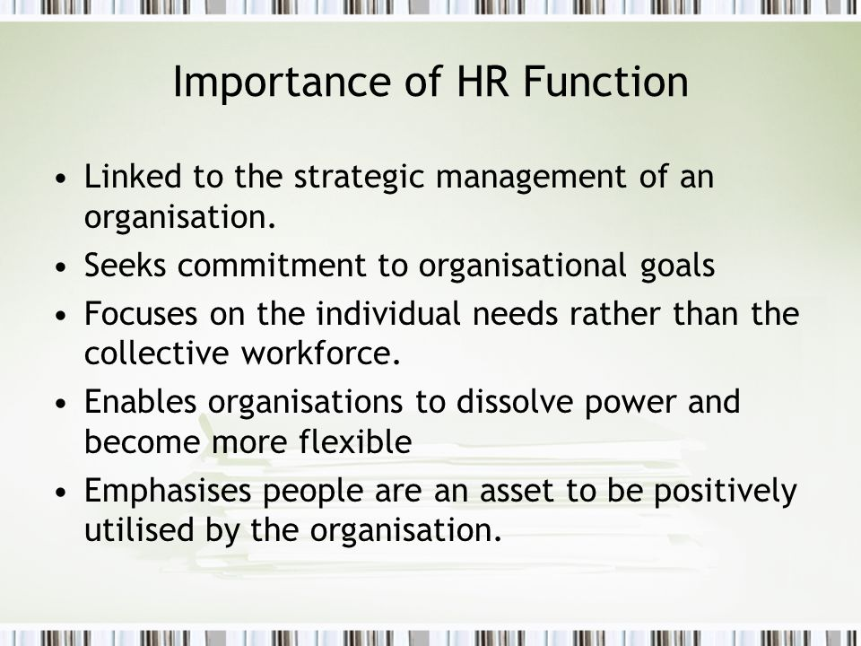 Importance of HR Function Linked to the strategic management of an organisation. Seeks commitment to organisational goals Focuses on the individual ne