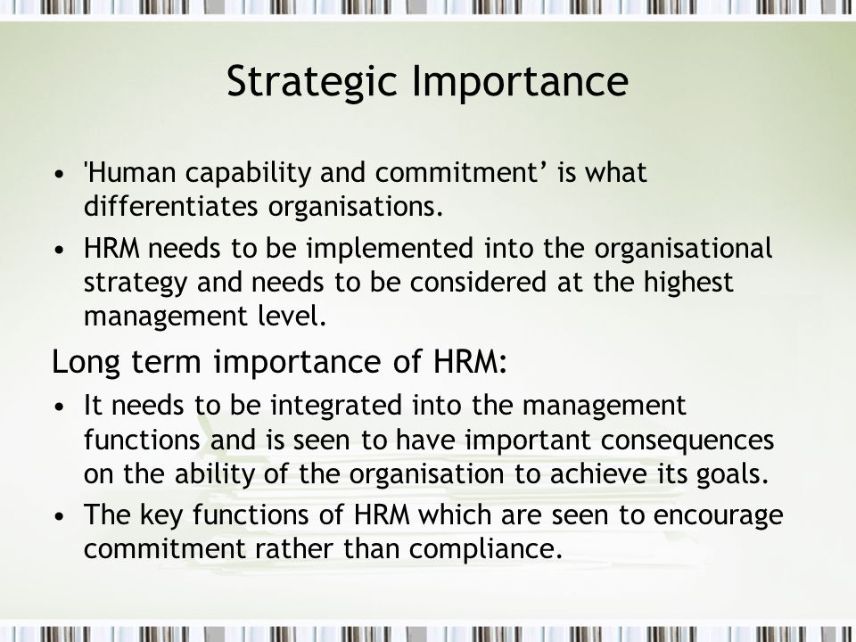 Strategic Importance 'Human capability and commitment is what differentiates organisations. HRM needs to be implemented into the organisational strate