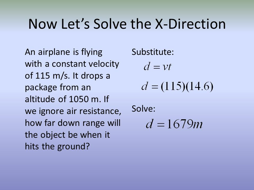 Now Lets Solve the X-Direction An airplane is flying with a constant velocity of 115 m/s. It drops a package from an altitude of 1050 m. If we ignore