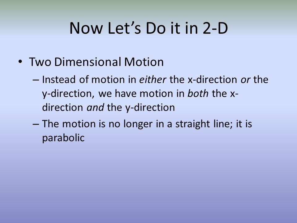 Now Lets Do it in 2-D Two Dimensional Motion – Instead of motion in either the x-direction or the y-direction, we have motion in both the x- direction