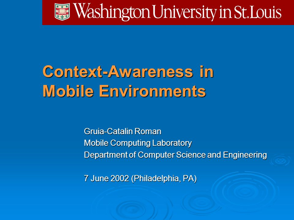 Context-Awareness in Mobile Environments Gruia-Catalin Roman Mobile Computing Laboratory Department of Computer Science and Engineering 7 June 2002 (P