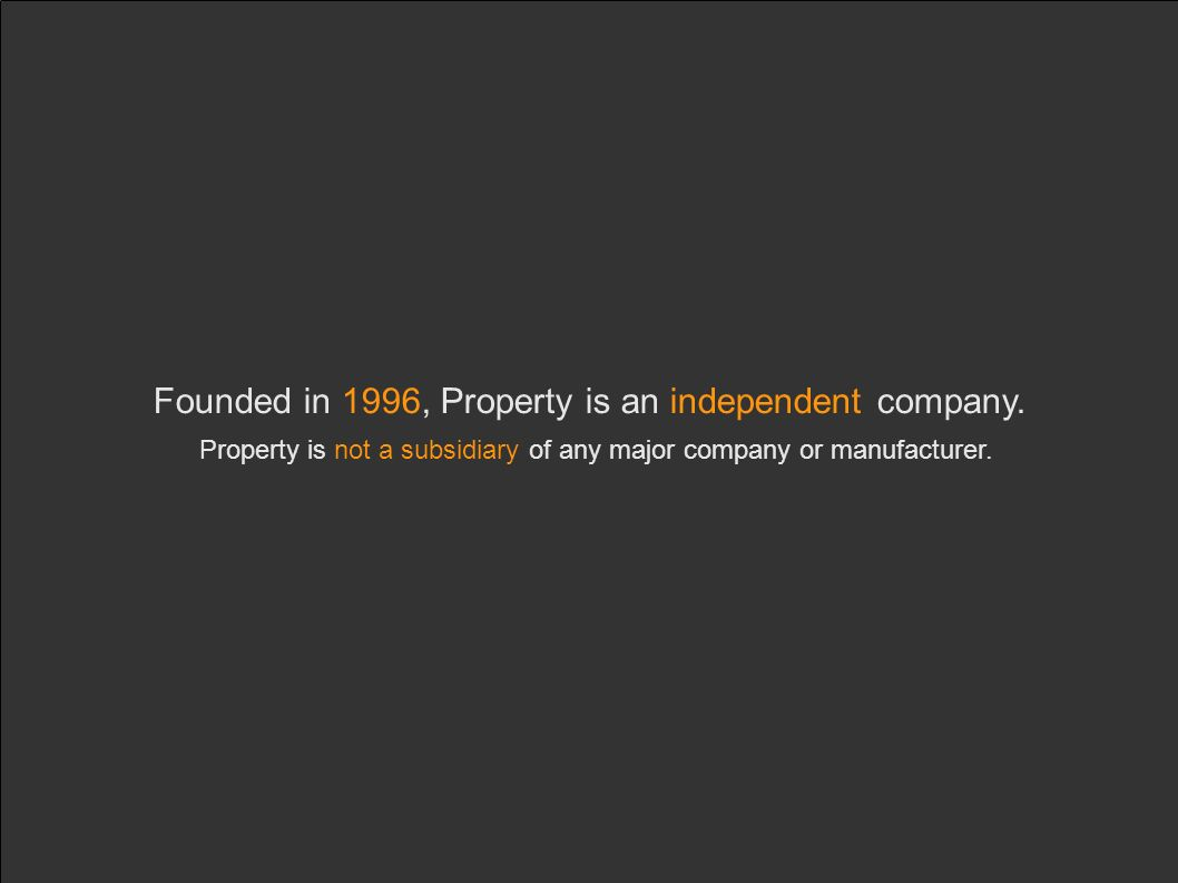 Founded in 1996, Property is an independent company. Property is not a subsidiary of any major company or manufacturer.