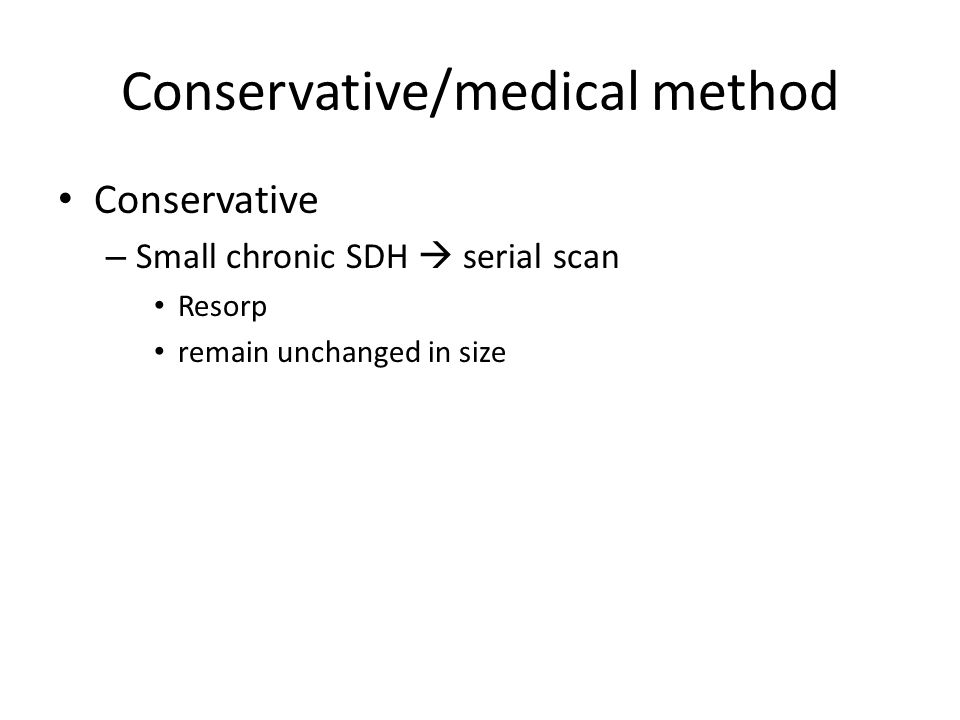 Conservative/medical method Conservative – Small chronic SDH serial scan Resorp remain unchanged in size