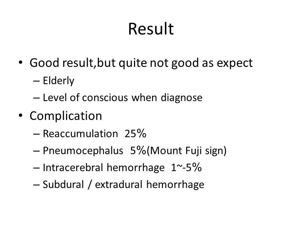 Result Good result,but quite not good as expect – Elderly – Level of conscious when diagnose Complication – Reaccumulation 25% – Pneumocephalus 5%(Mount Fuji sign) – Intracerebral hemorrhage 1~-5% – Subdural / extradural hemorrhage