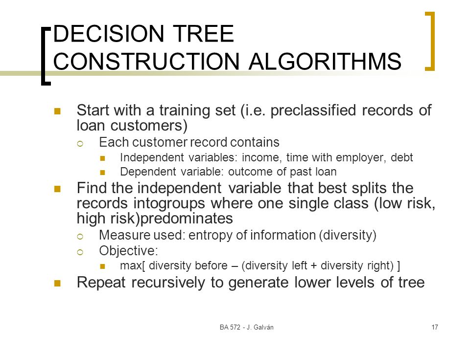 BA 572 - J. Galván17 DECISION TREE CONSTRUCTION ALGORITHMS Start with a training set (i.e. preclassified records of loan customers) Each customer reco