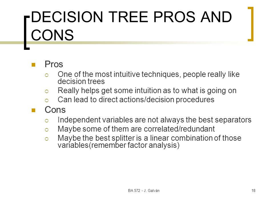 BA 572 - J. Galván18 DECISION TREE PROS AND CONS Pros One of the most intuitive techniques, people really like decision trees Really helps get some in