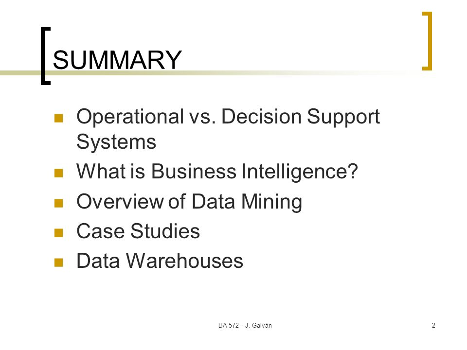 BA 572 - J. Galván2 SUMMARY Operational vs. Decision Support Systems What is Business Intelligence? Overview of Data Mining Case Studies Data Warehous