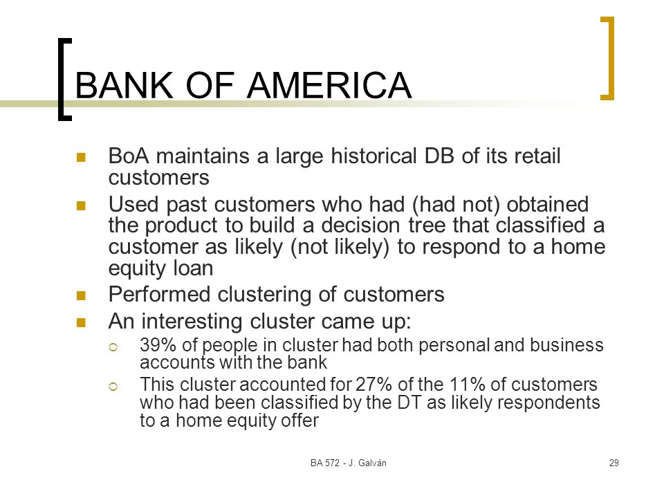 BA 572 - J. Galván29 BANK OF AMERICA BoA maintains a large historical DB of its retail customers Used past customers who had (had not) obtained the pr