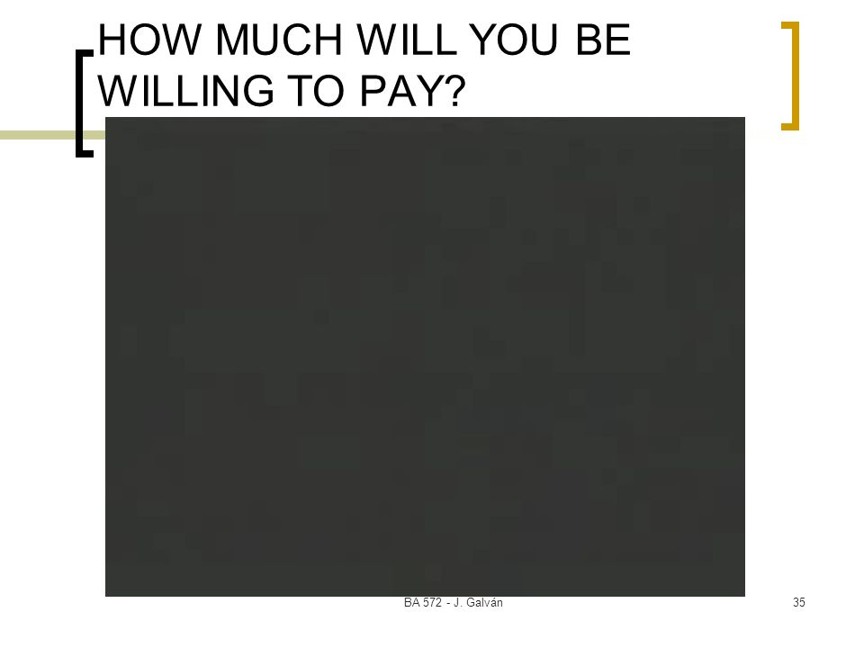 BA 572 - J. Galván35 HOW MUCH WILL YOU BE WILLING TO PAY?