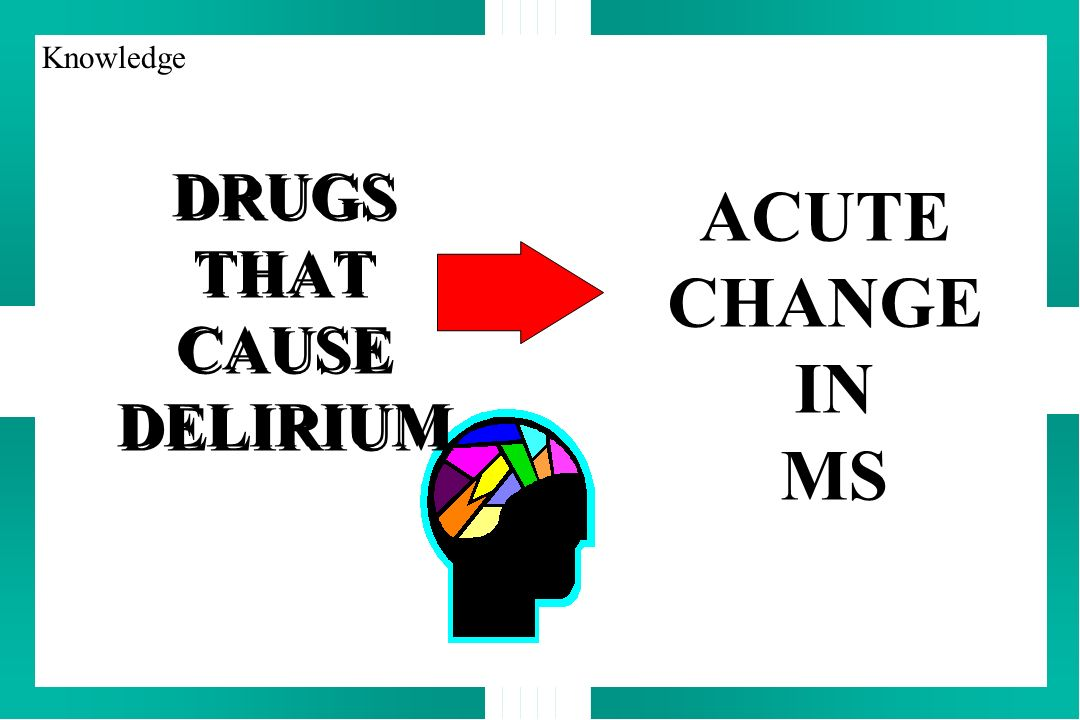 DRUGS THAT CAUSE DELIRIUM ACUTE CHANGE IN MS Knowledge