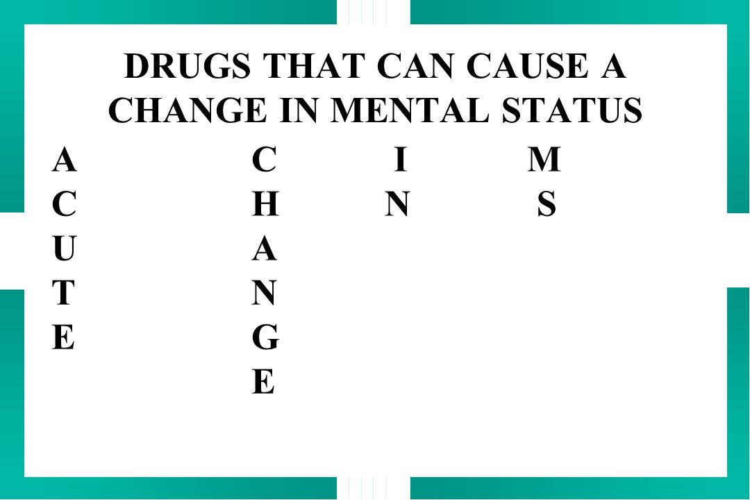 DRUGS THAT CAN CAUSE A CHANGE IN MENTAL STATUS A C I M C H N S UA TN EG E