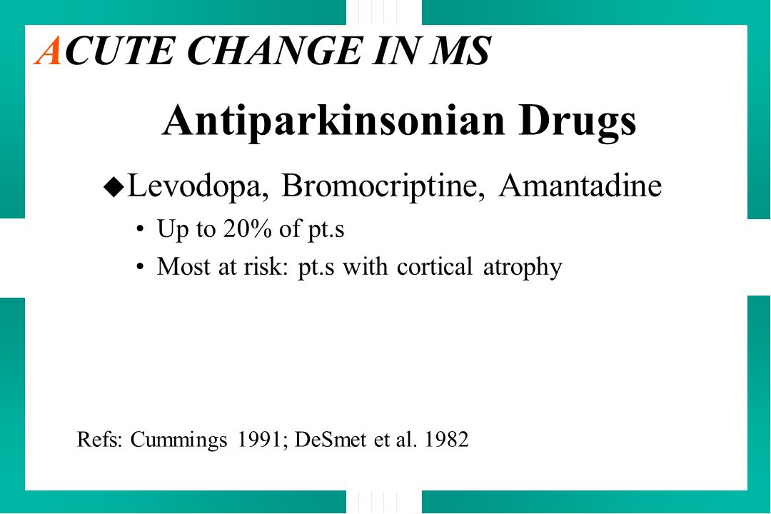 u Levodopa, Bromocriptine, Amantadine Up to 20% of pt.s Most at risk: pt.s with cortical atrophy Refs: Cummings 1991; DeSmet et al. 1982 ACUTE CHANGE