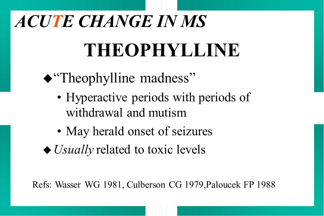 THEOPHYLLINE u Theophylline madness Hyperactive periods with periods of withdrawal and mutism May herald onset of seizures u Usually related to toxic
