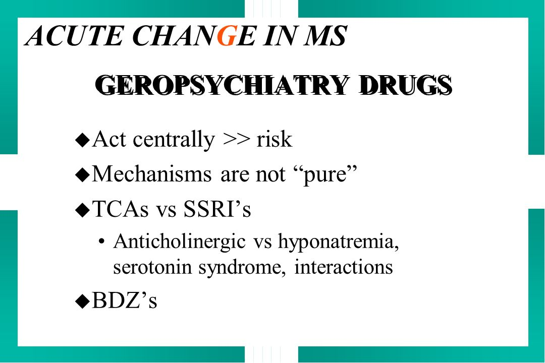 GEROPSYCHIATRY DRUGS u Act centrally >> risk u Mechanisms are not pure u TCAs vs SSRIs Anticholinergic vs hyponatremia, serotonin syndrome, interactio