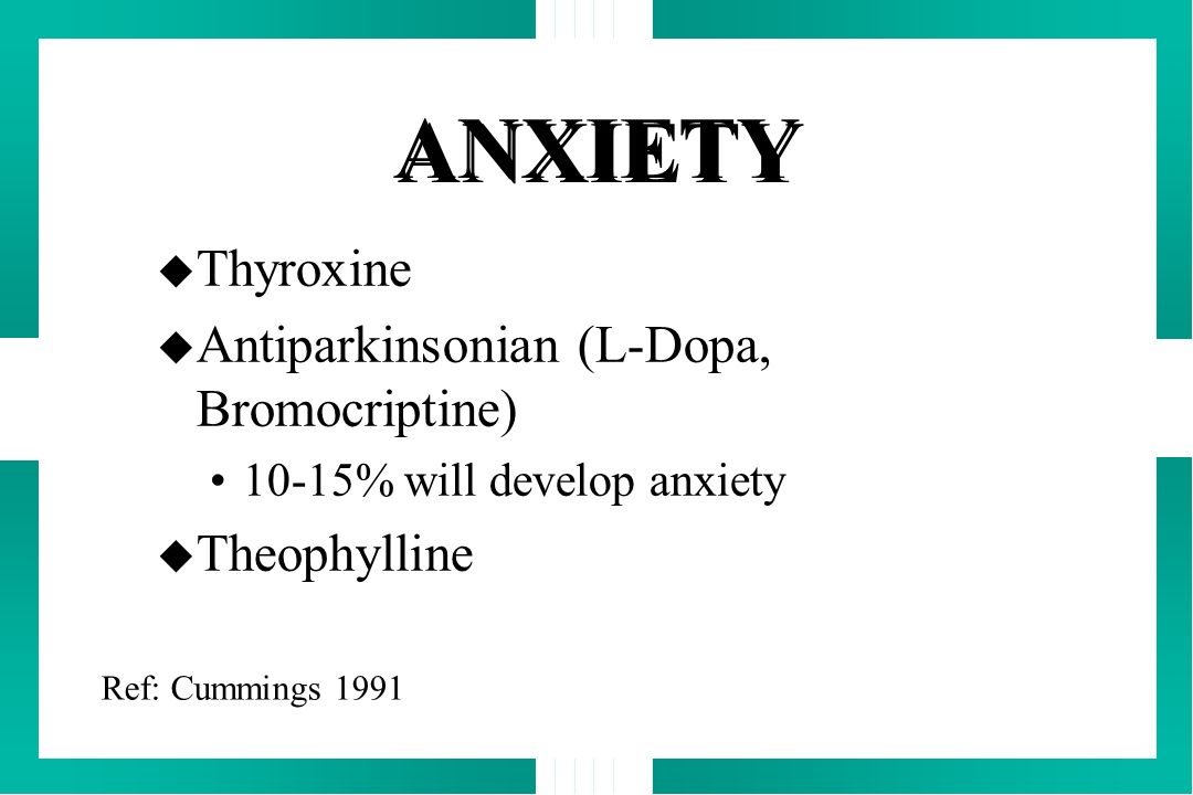 ANXIETY u Thyroxine u Antiparkinsonian (L-Dopa, Bromocriptine) 10-15% will develop anxiety u Theophylline Ref: Cummings 1991
