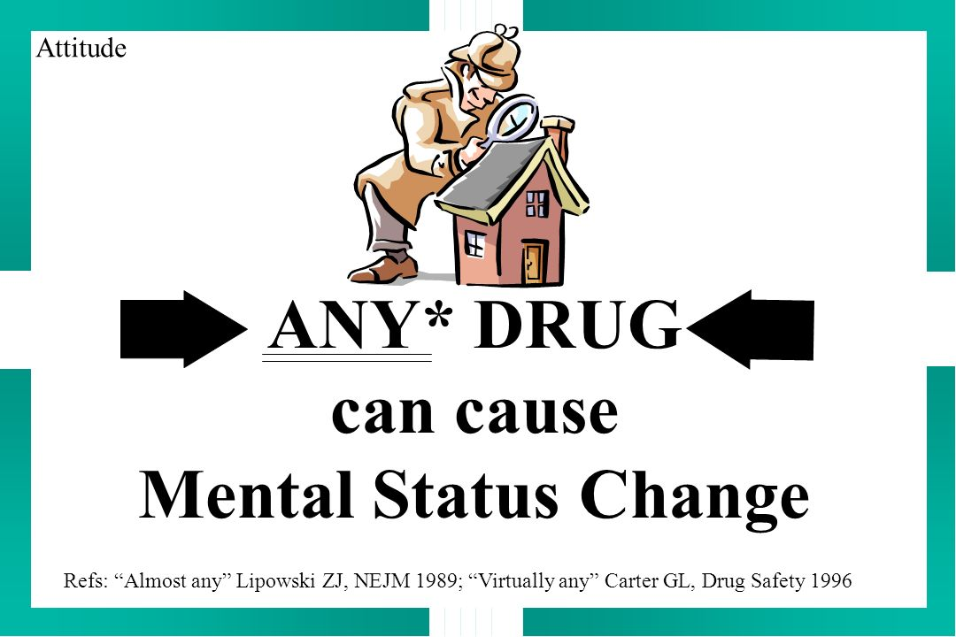 ANY* DRUG can cause Mental Status Change Refs: Almost any Lipowski ZJ, NEJM 1989; Virtually any Carter GL, Drug Safety 1996 Attitude