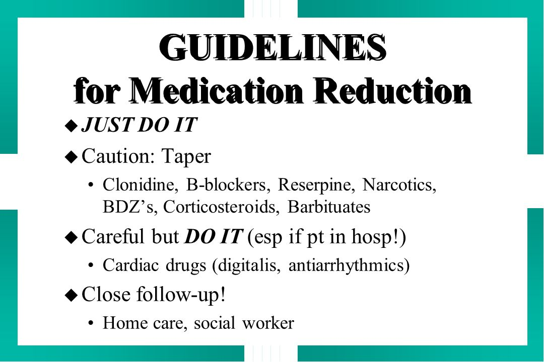GUIDELINES for Medication Reduction u JUST DO IT u Caution: Taper Clonidine, B-blockers, Reserpine, Narcotics, BDZs, Corticosteroids, Barbituates u Ca