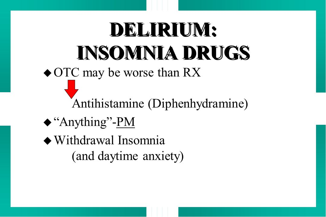 DELIRIUM: INSOMNIA DRUGS u OTC may be worse than RX Antihistamine (Diphenhydramine) u Anything-PM u Withdrawal Insomnia (and daytime anxiety)